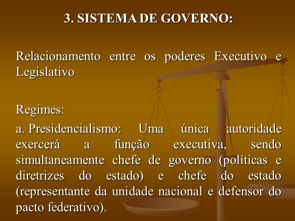 SISTEMA DE GOVERNO: Relacionamento entre os poderes Executivo e Legislativo. Regimes: