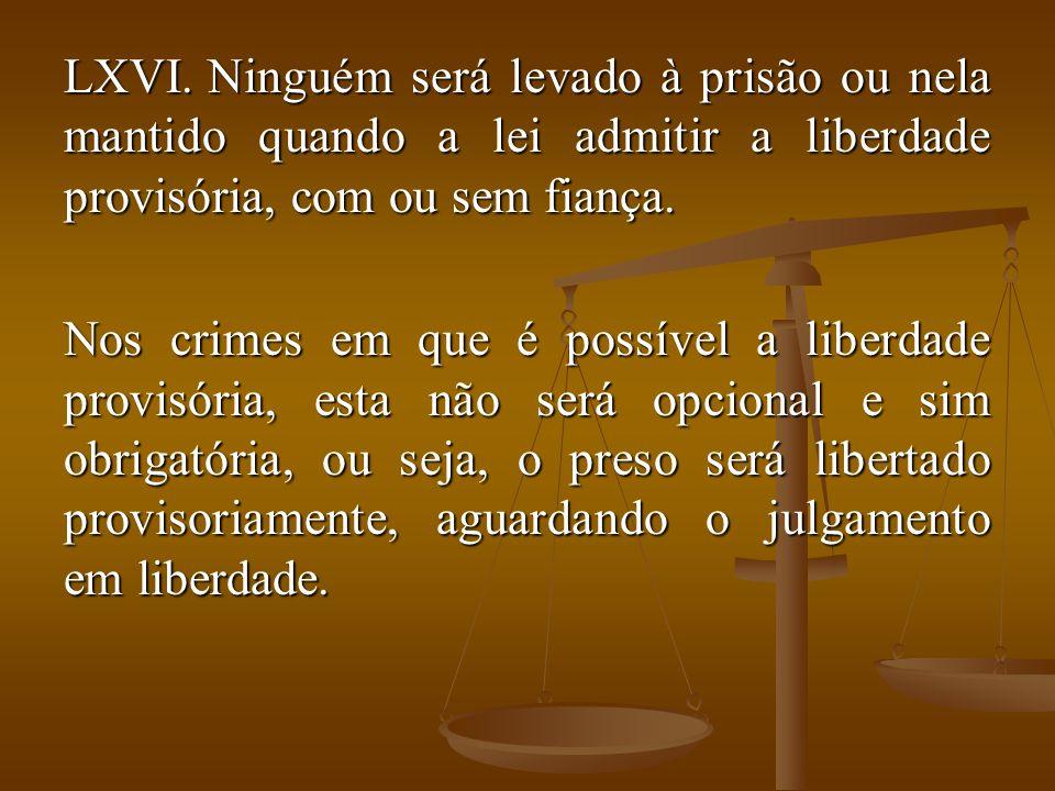 Ninguém será levado à prisão ou nela mantido quando a lei admitir a liberdade provisória, com ou sem fiança.