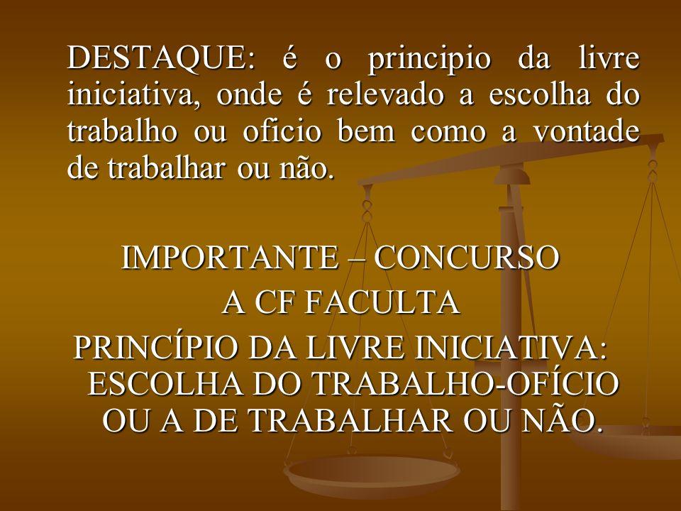 DESTAQUE: é o principio da livre iniciativa, onde é relevado a escolha do trabalho ou oficio bem como a vontade de trabalhar ou não.