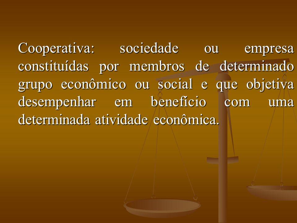 Cooperativa: sociedade ou empresa constituídas por membros de determinado grupo econômico ou social e que objetiva desempenhar em benefício com uma determinada atividade econômica.