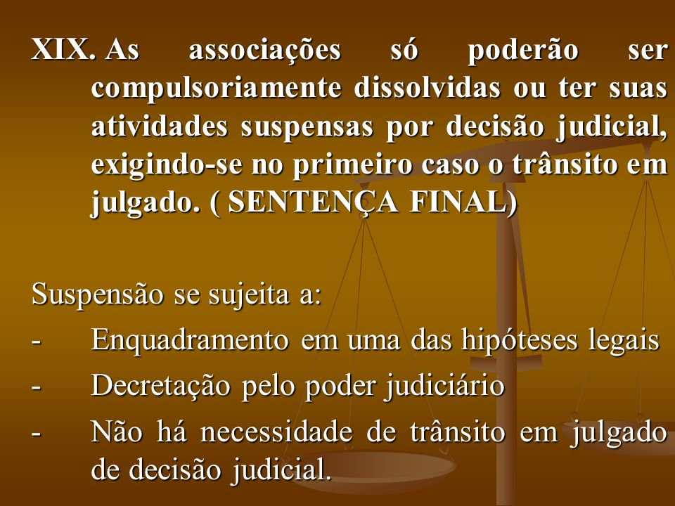 As associações só poderão ser compulsoriamente dissolvidas ou ter suas atividades suspensas por decisão judicial, exigindo-se no primeiro caso o trânsito em julgado. ( SENTENÇA FINAL)