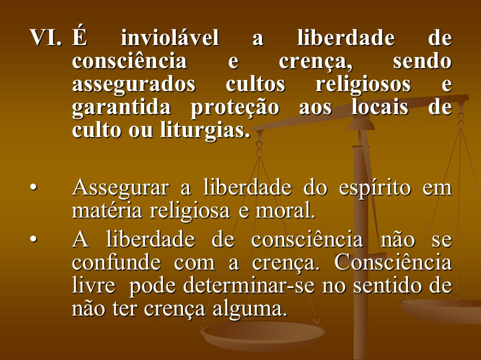 É inviolável a liberdade de consciência e crença, sendo assegurados cultos religiosos e garantida proteção aos locais de culto ou liturgias.