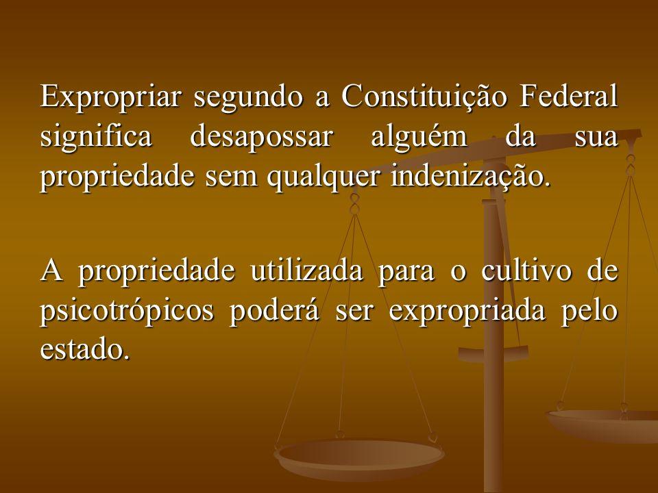 Expropriar segundo a Constituição Federal significa desapossar alguém da sua propriedade sem qualquer indenização.
