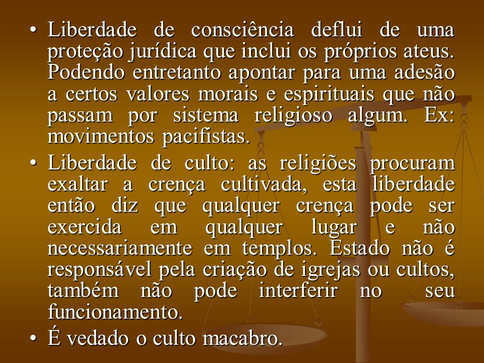 Liberdade de consciência deflui de uma proteção jurídica que inclui os próprios ateus. Podendo entretanto apontar para uma adesão a certos valores morais e espirituais que não passam por sistema religioso algum. Ex: movimentos pacifistas.