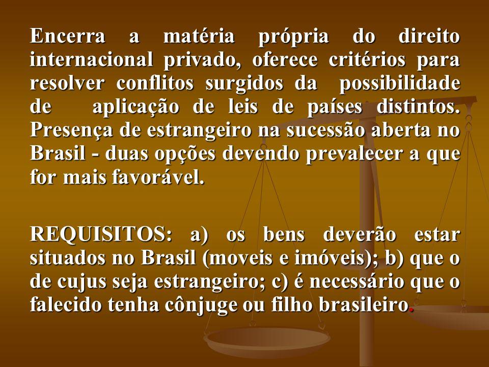 Encerra a matéria própria do direito internacional privado, oferece critérios para resolver conflitos surgidos da possibilidade de aplicação de leis de países distintos. Presença de estrangeiro na sucessão aberta no Brasil - duas opções devendo prevalecer a que for mais favorável.