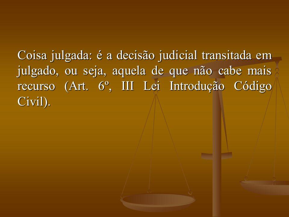 Coisa julgada: é a decisão judicial transitada em julgado, ou seja, aquela de que não cabe mais recurso (Art.