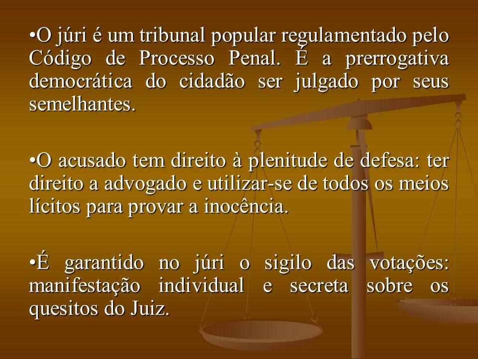 O júri é um tribunal popular regulamentado pelo Código de Processo Penal. É a prerrogativa democrática do cidadão ser julgado por seus semelhantes.