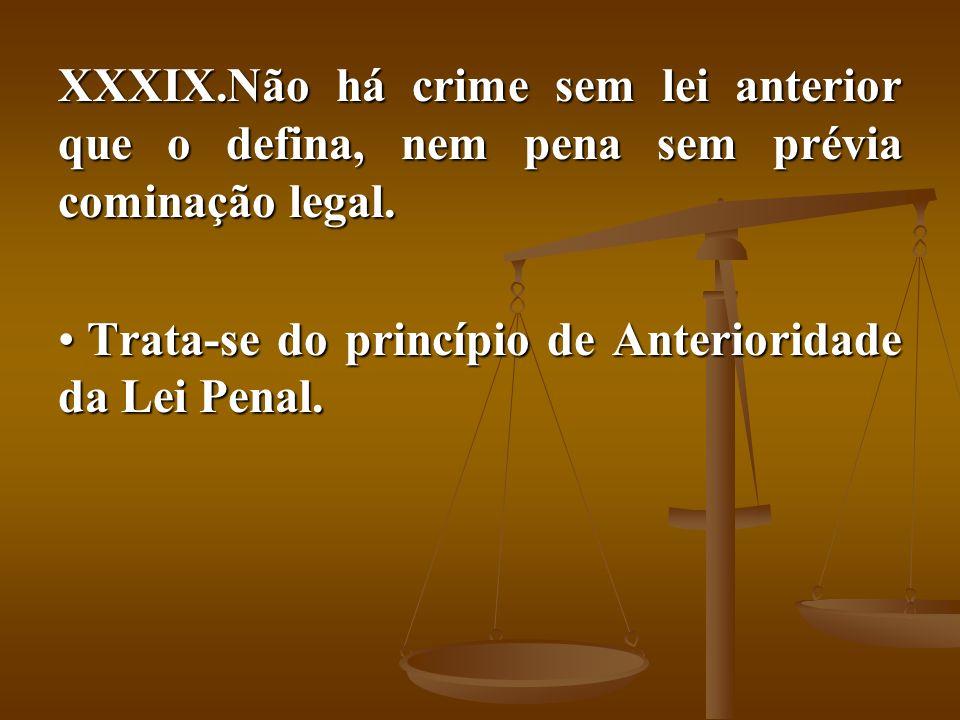 Não há crime sem lei anterior que o defina, nem pena sem prévia cominação legal.