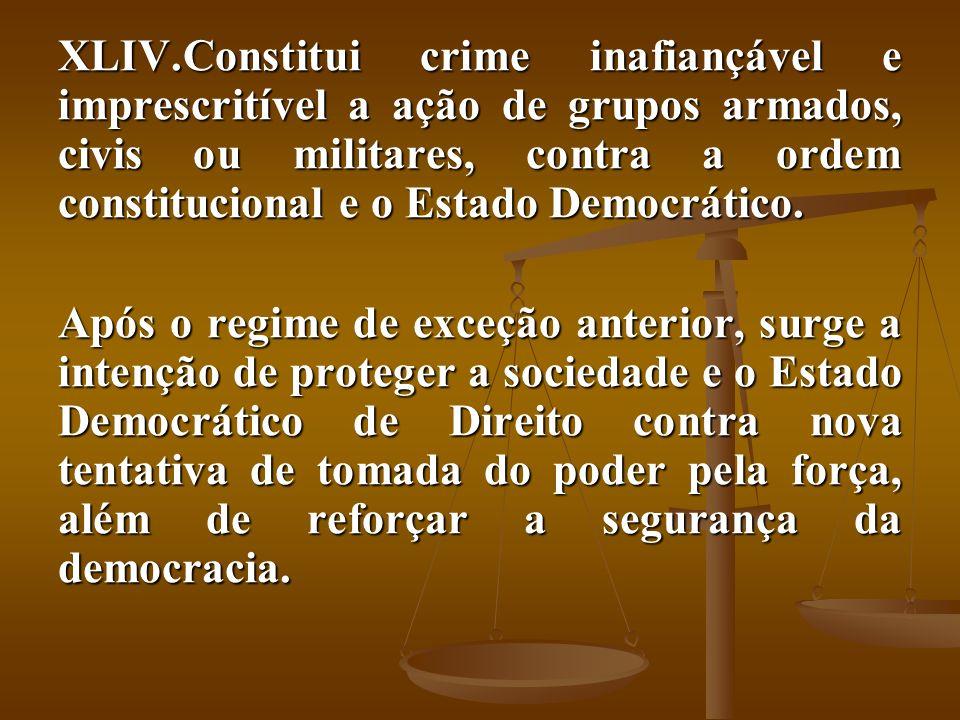 Constitui crime inafiançável e imprescritível a ação de grupos armados, civis ou militares, contra a ordem constitucional e o Estado Democrático.