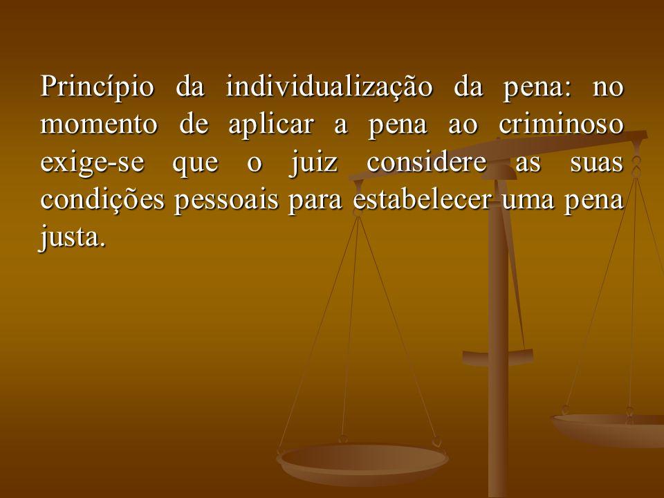 Princípio da individualização da pena: no momento de aplicar a pena ao criminoso exige-se que o juiz considere as suas condições pessoais para estabelecer uma pena justa.