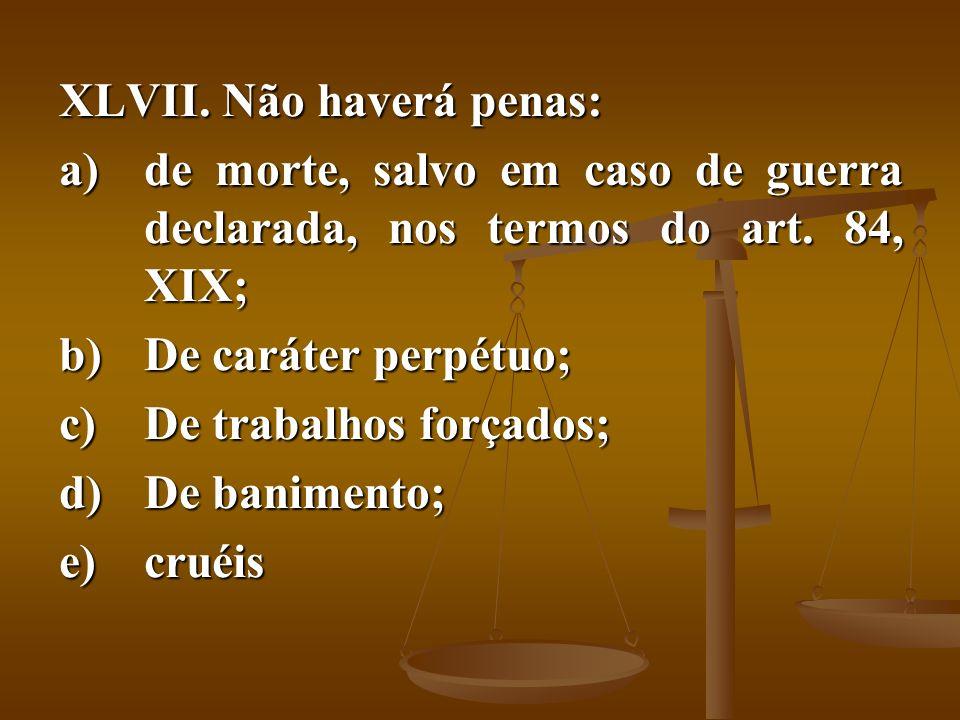 Não haverá penas: de morte, salvo em caso de guerra declarada, nos termos do art. 84, XIX; De caráter perpétuo;