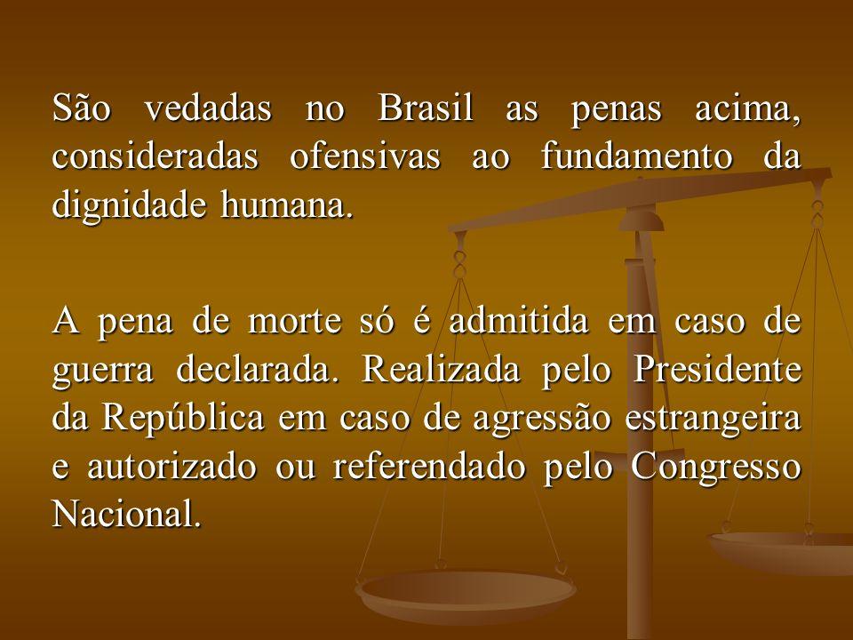 São vedadas no Brasil as penas acima, consideradas ofensivas ao fundamento da dignidade humana.