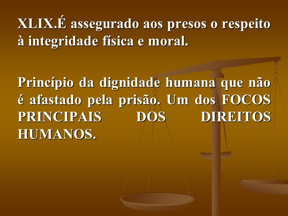 É assegurado aos presos o respeito à integridade física e moral.
