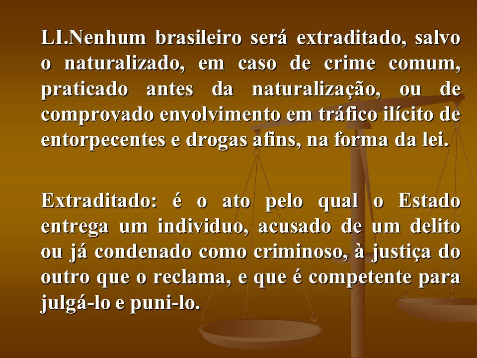 Nenhum brasileiro será extraditado, salvo o naturalizado, em caso de crime comum, praticado antes da naturalização, ou de comprovado envolvimento em tráfico ilícito de entorpecentes e drogas afins, na forma da lei.
