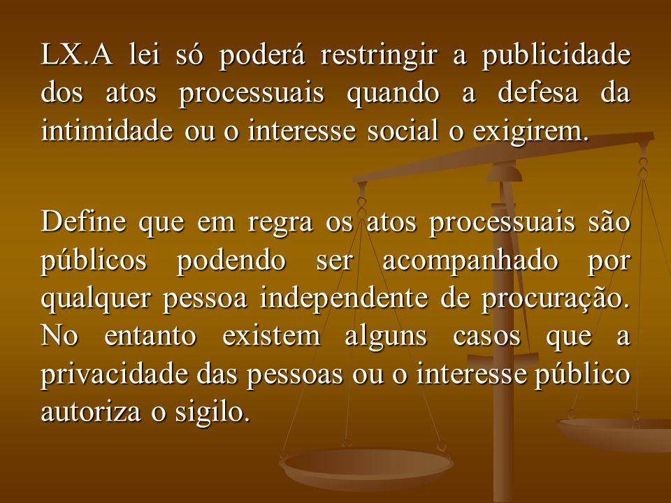 A lei só poderá restringir a publicidade dos atos processuais quando a defesa da intimidade ou o interesse social o exigirem.