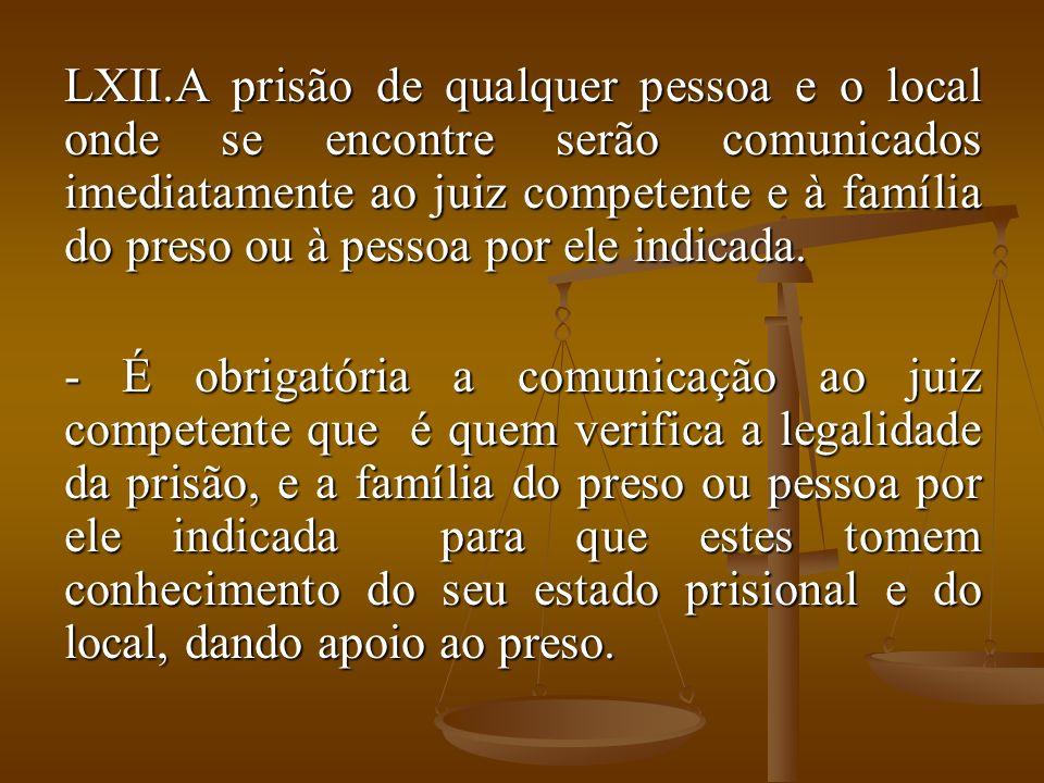 A prisão de qualquer pessoa e o local onde se encontre serão comunicados imediatamente ao juiz competente e à família do preso ou à pessoa por ele indicada.