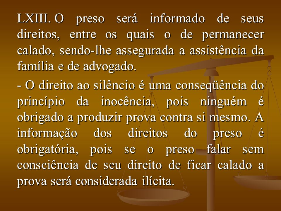 O preso será informado de seus direitos, entre os quais o de permanecer calado, sendo-lhe assegurada a assistência da família e de advogado.