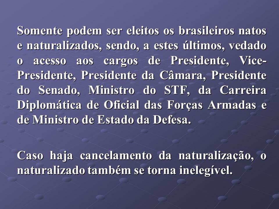 Somente podem ser eleitos os brasileiros natos e naturalizados, sendo, a estes últimos, vedado o acesso aos cargos de Presidente, Vice-Presidente, Presidente da Câmara, Presidente do Senado, Ministro do STF, da Carreira Diplomática de Oficial das Forças Armadas e de Ministro de Estado da Defesa.