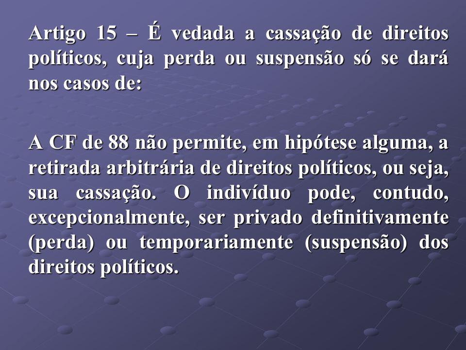 Artigo 15 – É vedada a cassação de direitos políticos, cuja perda ou suspensão só se dará nos casos de: