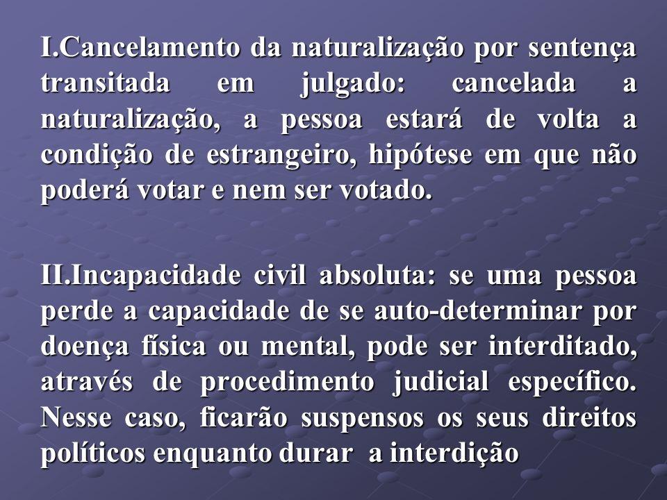 Cancelamento da naturalização por sentença transitada em julgado: cancelada a naturalização, a pessoa estará de volta a condição de estrangeiro, hipótese em que não poderá votar e nem ser votado.