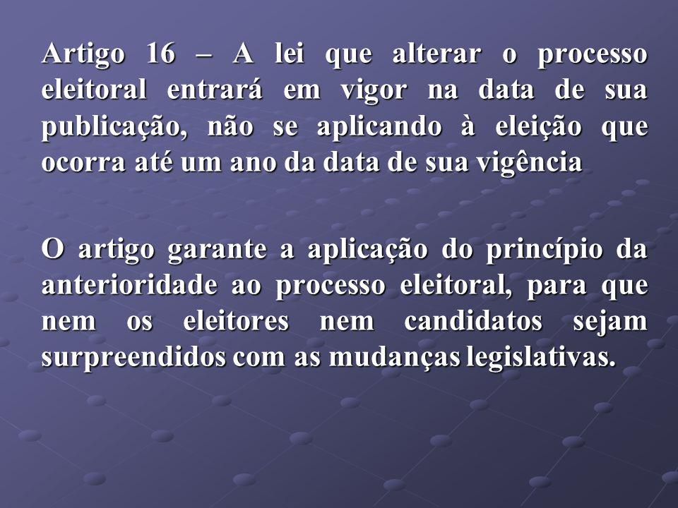 Artigo 16 – A lei que alterar o processo eleitoral entrará em vigor na data de sua publicação, não se aplicando à eleição que ocorra até um ano da data de sua vigência