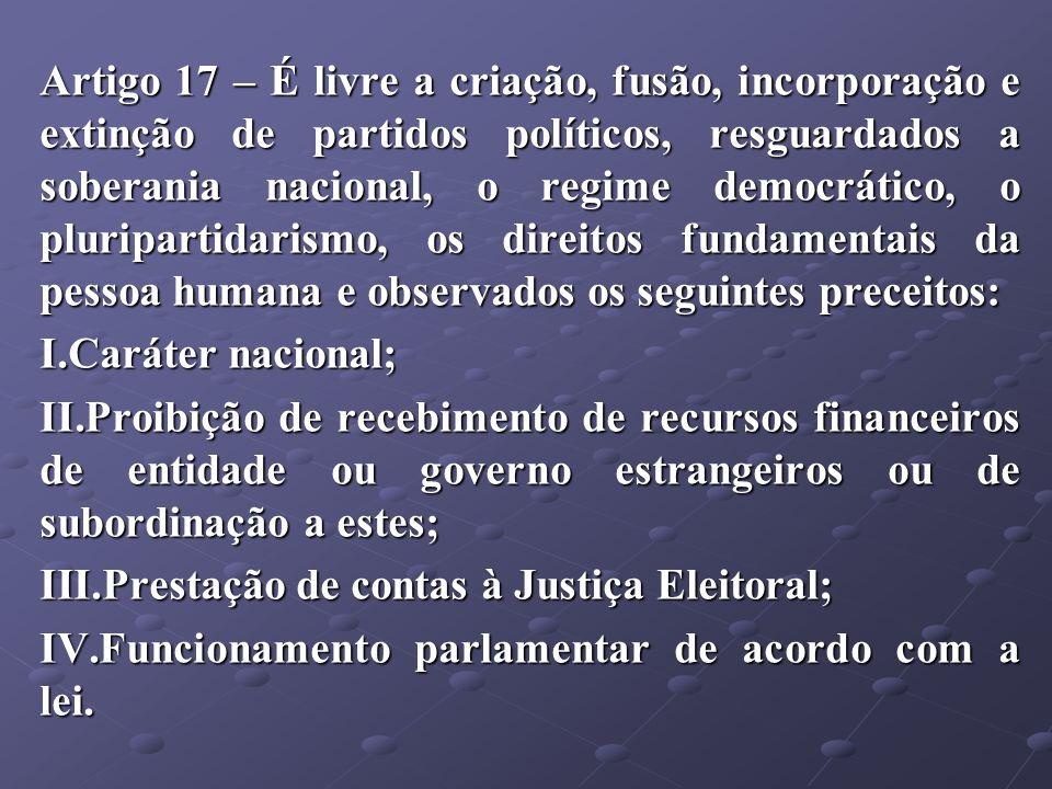 Artigo 17 – É livre a criação, fusão, incorporação e extinção de partidos políticos, resguardados a soberania nacional, o regime democrático, o pluripartidarismo, os direitos fundamentais da pessoa humana e observados os seguintes preceitos: