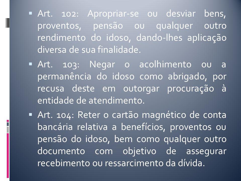 Art. 102: Apropriar-se ou desviar bens, proventos, pensão ou qualquer outro rendimento do idoso, dando-lhes aplicação diversa de sua finalidade.