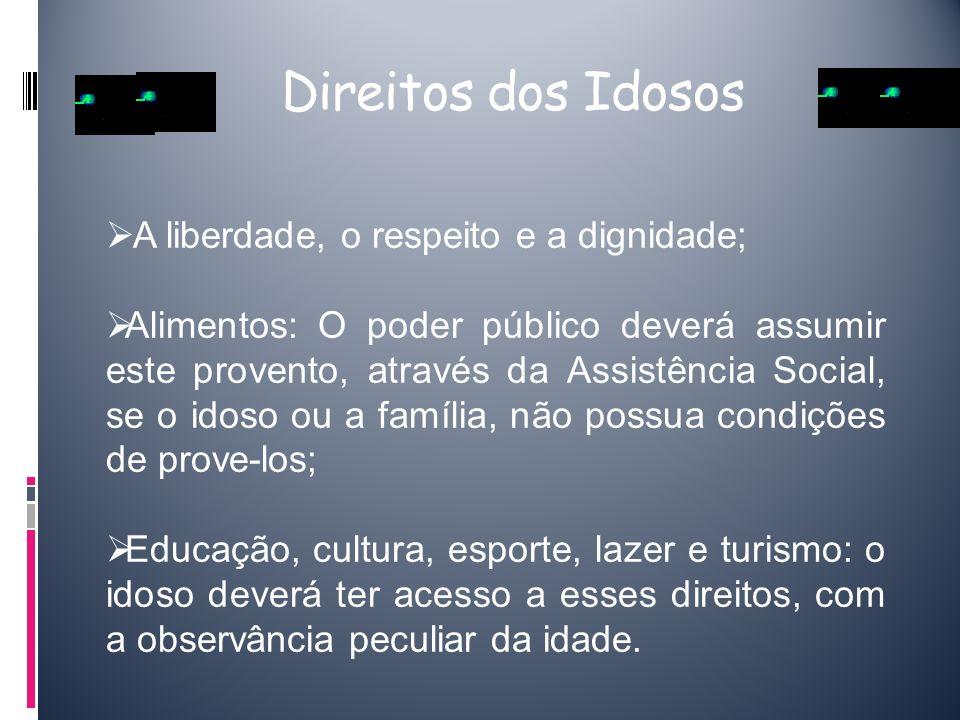 Direitos dos Idosos A liberdade, o respeito e a dignidade;