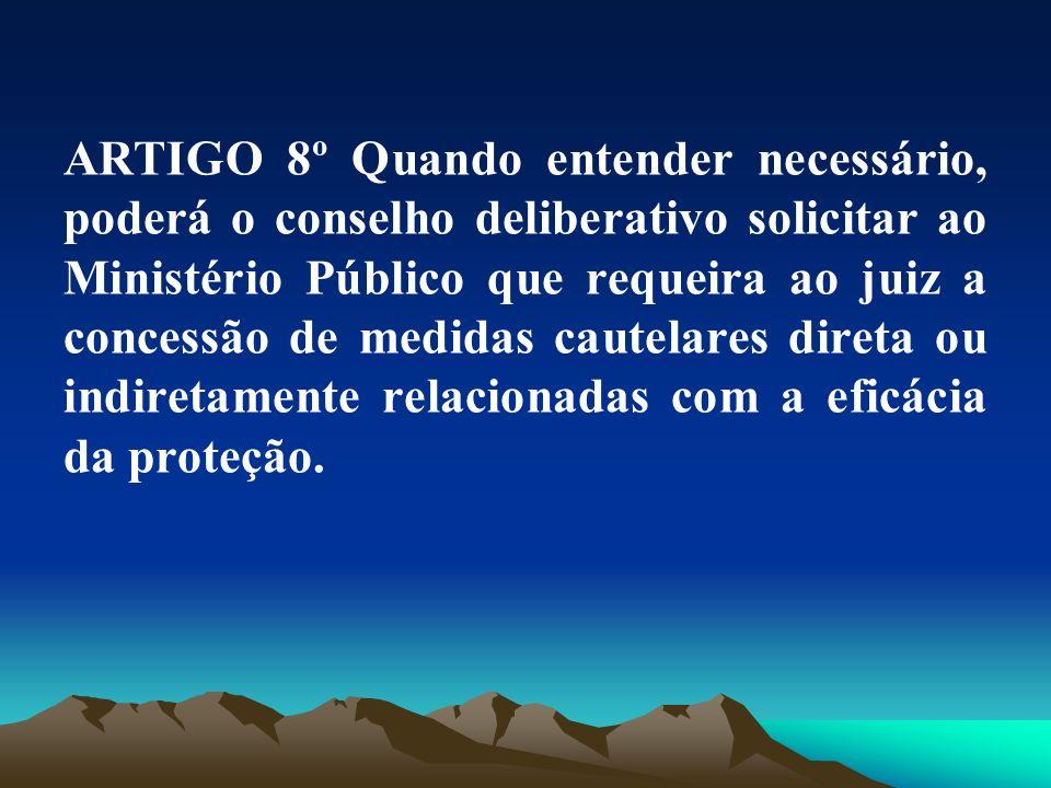 ARTIGO 8º Quando entender necessário, poderá o conselho deliberativo solicitar ao Ministério Público que requeira ao juiz a concessão de medidas cautelares direta ou indiretamente relacionadas com a eficácia da proteção.