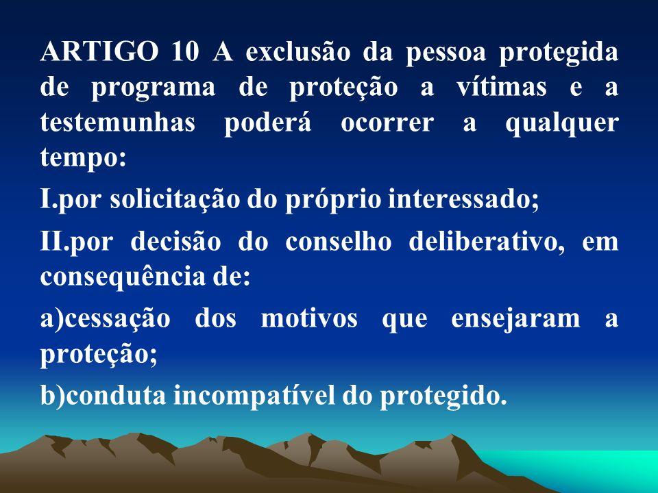 ARTIGO 10 A exclusão da pessoa protegida de programa de proteção a vítimas e a testemunhas poderá ocorrer a qualquer tempo:
