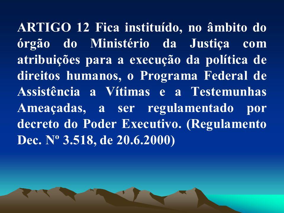 ARTIGO 12 Fica instituído, no âmbito do órgão do Ministério da Justiça com atribuições para a execução da política de direitos humanos, o Programa Federal de Assistência a Vítimas e a Testemunhas Ameaçadas, a ser regulamentado por decreto do Poder Executivo.
