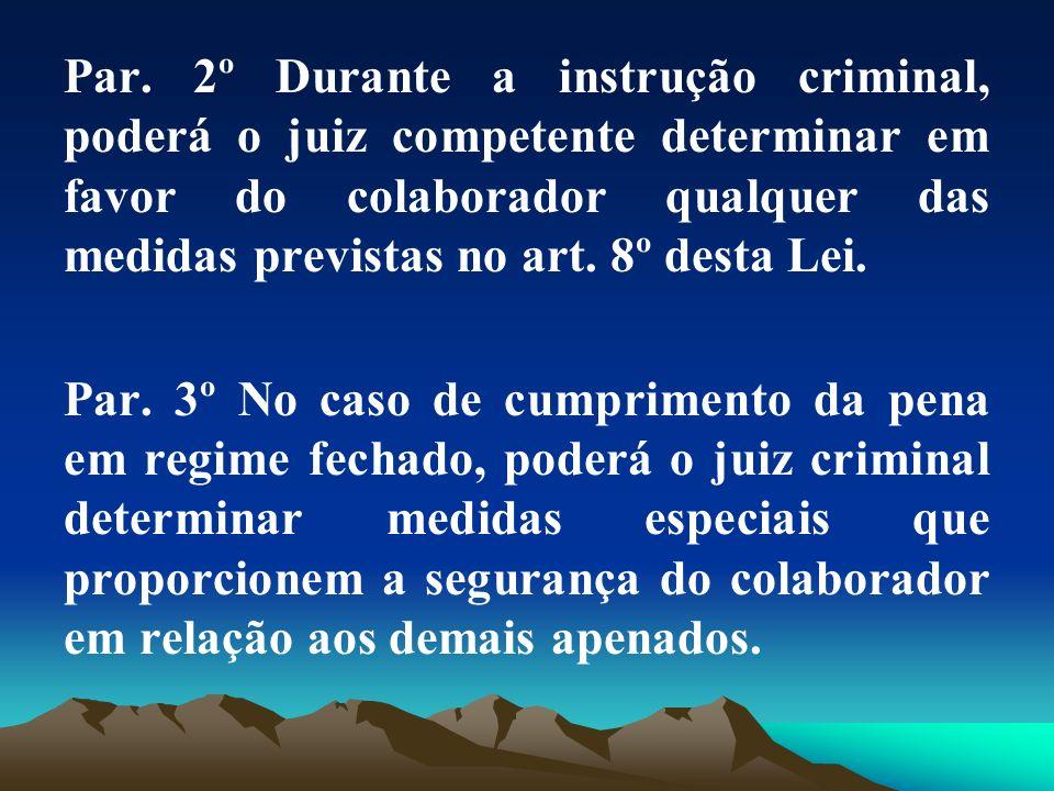 Par. 2º Durante a instrução criminal, poderá o juiz competente determinar em favor do colaborador qualquer das medidas previstas no art. 8º desta Lei.