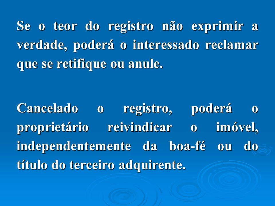 Se o teor do registro não exprimir a verdade, poderá o interessado reclamar que se retifique ou anule.