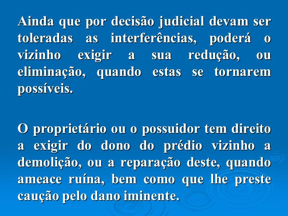 Ainda que por decisão judicial devam ser toleradas as interferências, poderá o vizinho exigir a sua redução, ou eliminação, quando estas se tornarem possíveis.