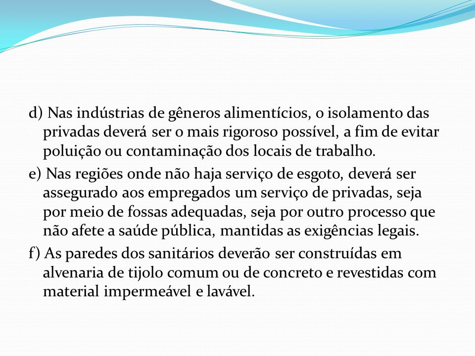 d) Nas indústrias de gêneros alimentícios, o isolamento das privadas deverá ser o mais rigoroso possível, a fim de evitar poluição ou contaminação dos locais de trabalho.