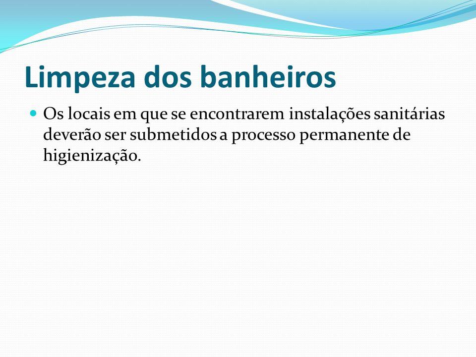 Limpeza dos banheirosOs locais em que se encontrarem instalações sanitárias deverão ser submetidos a processo permanente de higienização.