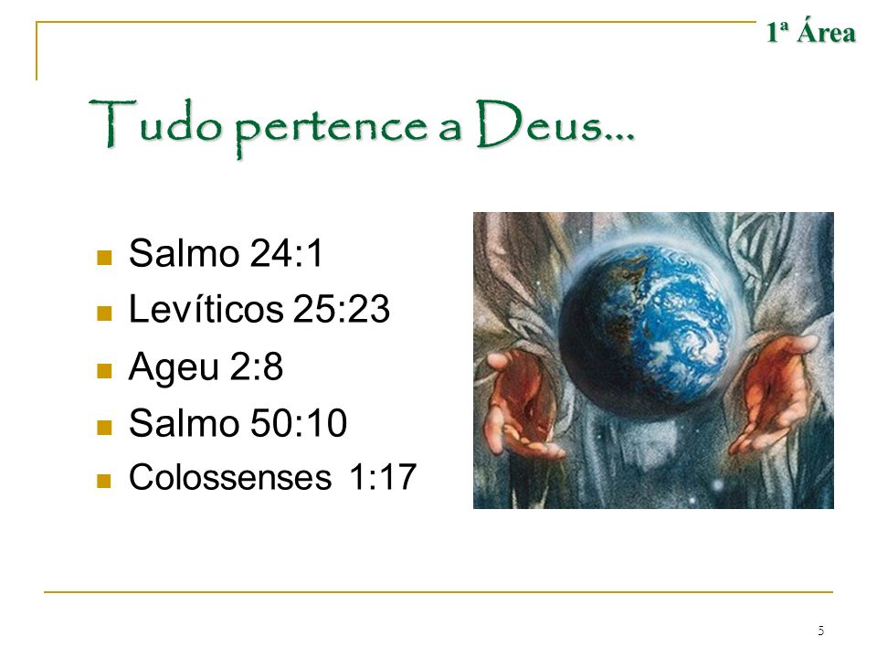 Tudo pertence a Deus... Salmo 24:1 Levíticos 25:23 Ageu 2:8