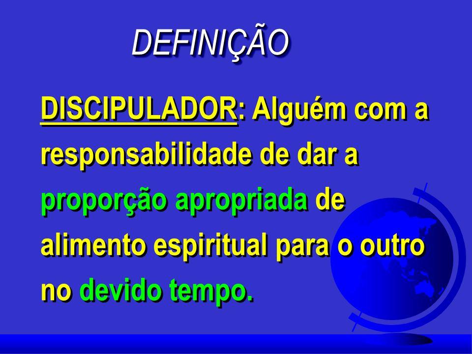 DEFINIÇÃO DISCIPULADOR: Alguém com a responsabilidade de dar a proporção apropriada de alimento espiritual para o outro no devido tempo.