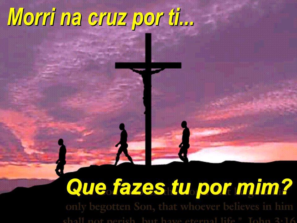 Morri na cruz por ti... Que fazes tu por mim