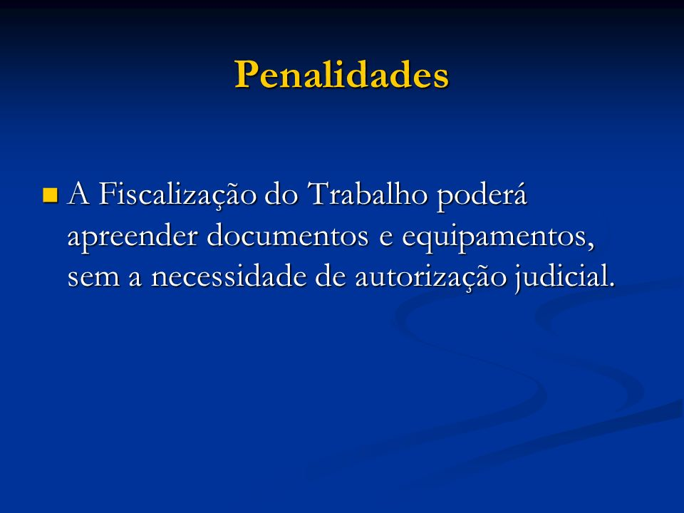 Penalidades A Fiscalização do Trabalho poderá apreender documentos e equipamentos, sem a necessidade de autorização judicial.