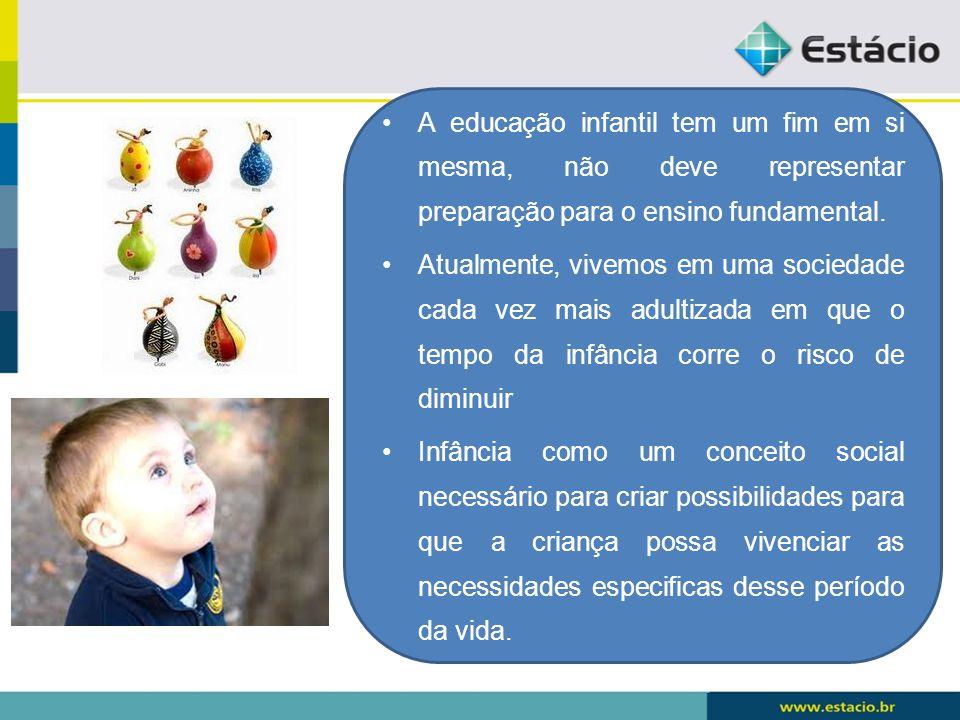 A educação infantil tem um fim em si mesma, não deve representar preparação para o ensino fundamental.