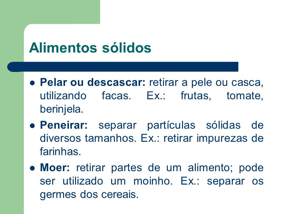 Alimentos sólidos Pelar ou descascar: retirar a pele ou casca, utilizando facas. Ex.: frutas, tomate, berinjela.