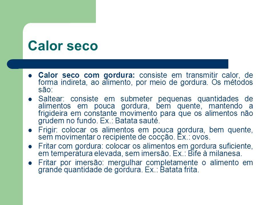 Calor seco Calor seco com gordura: consiste em transmitir calor, de forma indireta, ao alimento, por meio de gordura. Os métodos são: