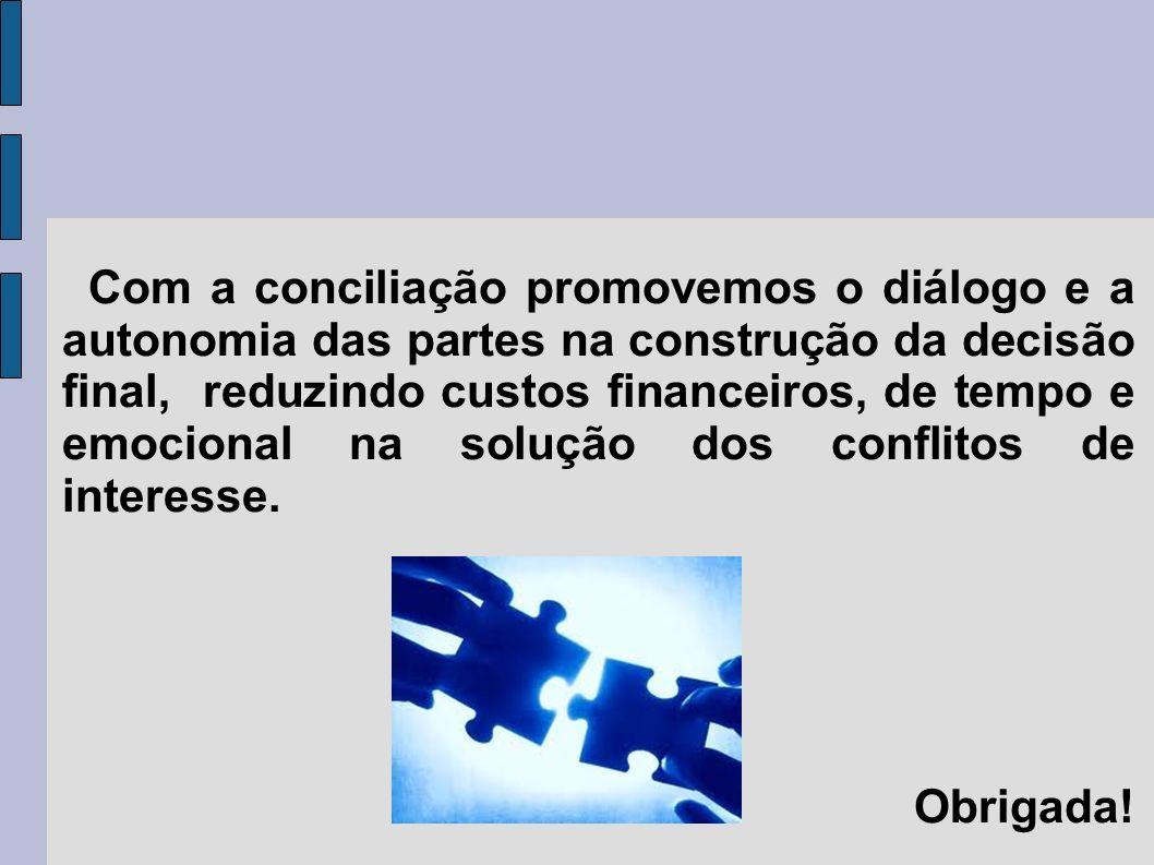 Com a conciliação promovemos o diálogo e a autonomia das partes na construção da decisão final, reduzindo custos financeiros, de tempo e emocional na solução dos conflitos de interesse.