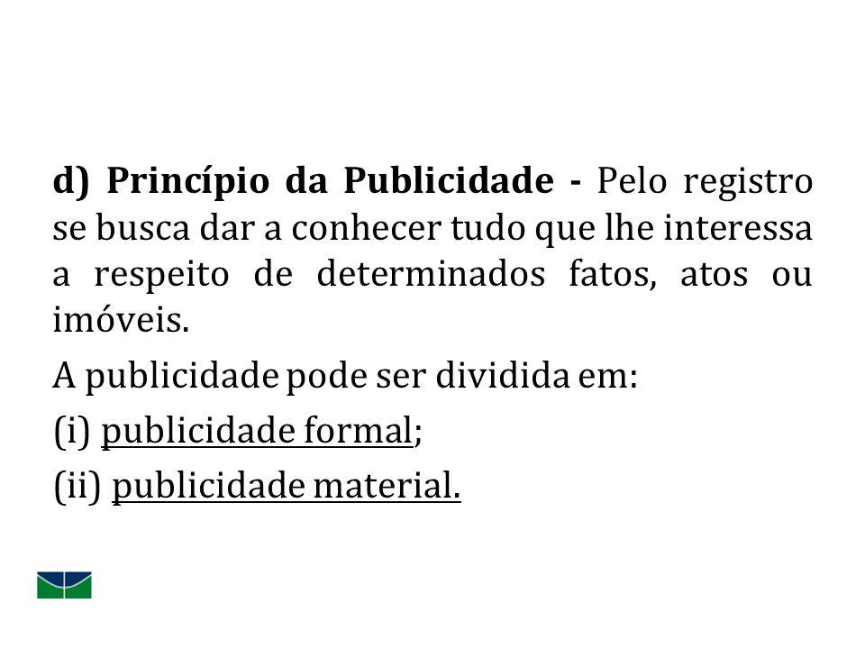 d) Princípio da Publicidade - Pelo registro se busca dar a conhecer tudo que lhe interessa a respeito de determinados fatos, atos ou imóveis.