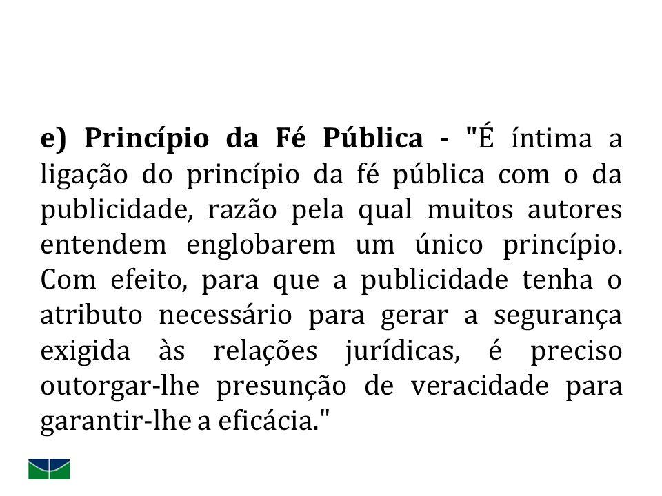e) Princípio da Fé Pública - É íntima a ligação do princípio da fé pública com o da publicidade, razão pela qual muitos autores entendem englobarem um único princípio.