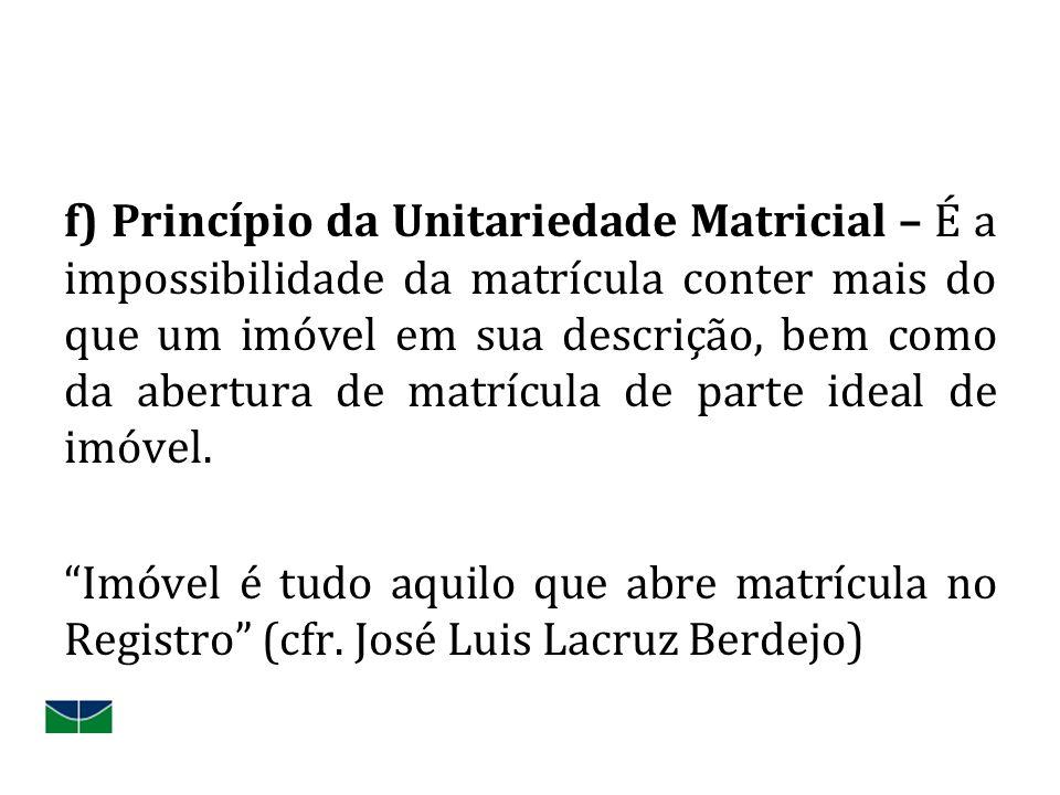 f) Princípio da Unitariedade Matricial – É a impossibilidade da matrícula conter mais do que um imóvel em sua descrição, bem como da abertura de matrícula de parte ideal de imóvel.