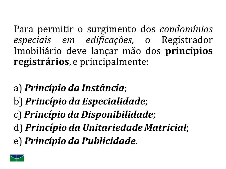 Para permitir o surgimento dos condomínios especiais em edificações, o Registrador Imobiliário deve lançar mão dos princípios registrários, e principalmente: a) Princípio da Instância; b) Princípio da Especialidade; c) Princípio da Disponibilidade; d) Princípio da Unitariedade Matricial; e) Princípio da Publicidade.