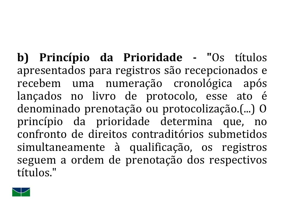 b) Princípio da Prioridade - Os títulos apresentados para registros são recepcionados e recebem uma numeração cronológica após lançados no livro de protocolo, esse ato é denominado prenotação ou protocolização.(...) O princípio da prioridade determina que, no confronto de direitos contraditórios submetidos simultaneamente à qualificação, os registros seguem a ordem de prenotação dos respectivos títulos.