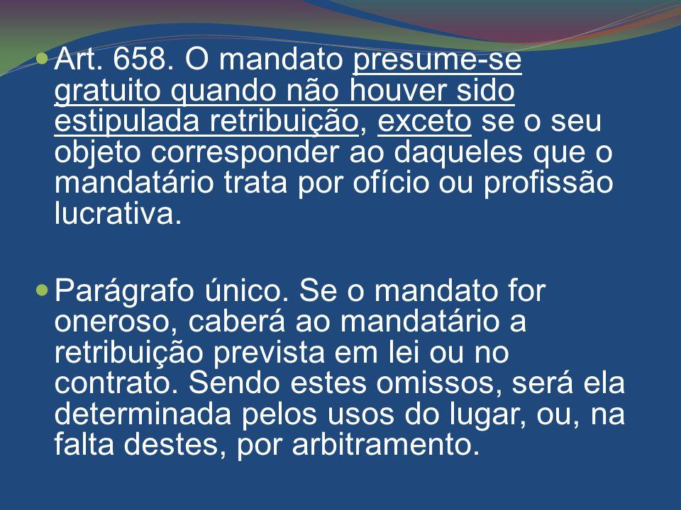 Art. 658. O mandato presume-se gratuito quando não houver sido estipulada retribuição, exceto se o seu objeto corresponder ao daqueles que o mandatário trata por ofício ou profissão lucrativa.